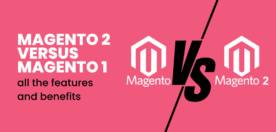 Magento 2 versus Magento 1 – all the features and benefits