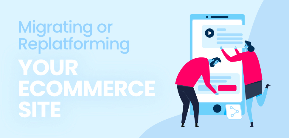 Are you Migrating or Replatforming Your eCommerce Site?
