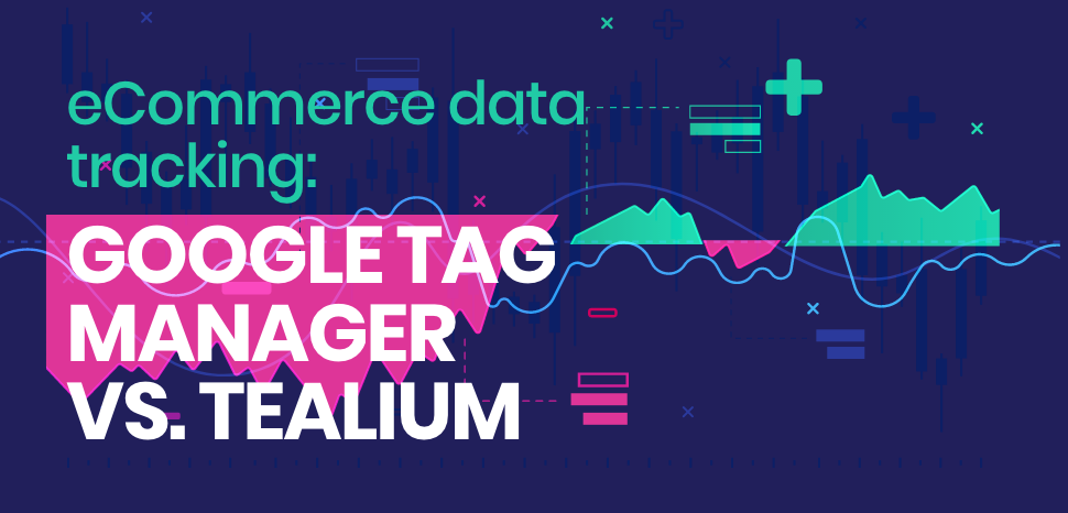 eCommerce data tracking: Google Tag Manager vs. Tealium