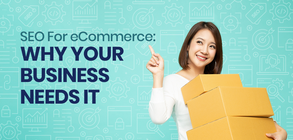 SEO For eCommerce:  Why Your Business Needs It