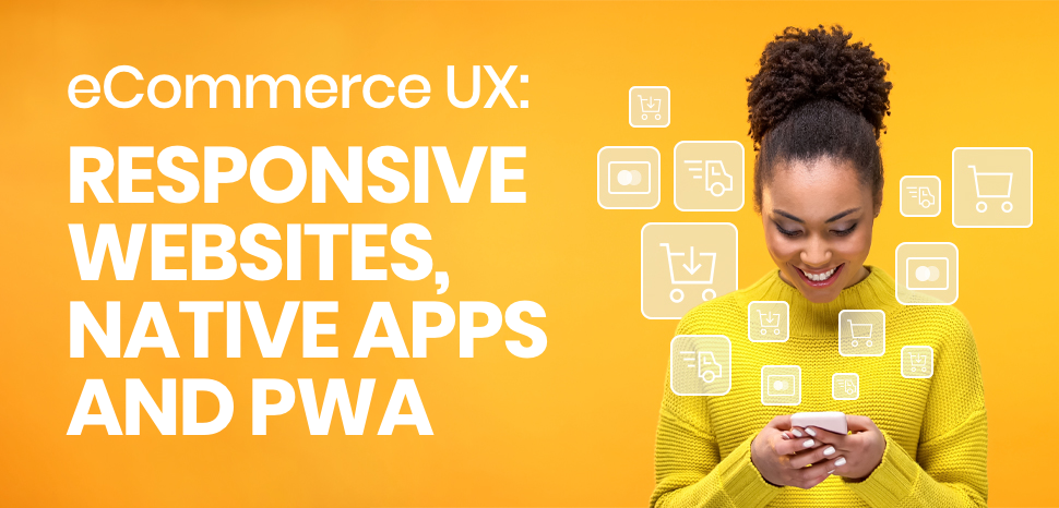 eCommerce UX: responsive websites, native apps and PWA