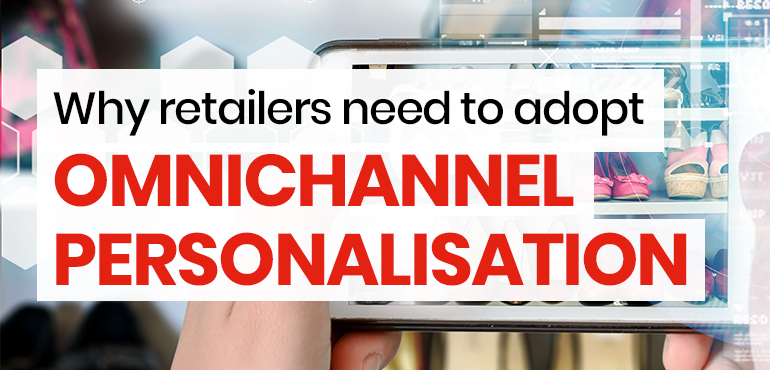 Why retailers need to adopt omnichannel personalisation