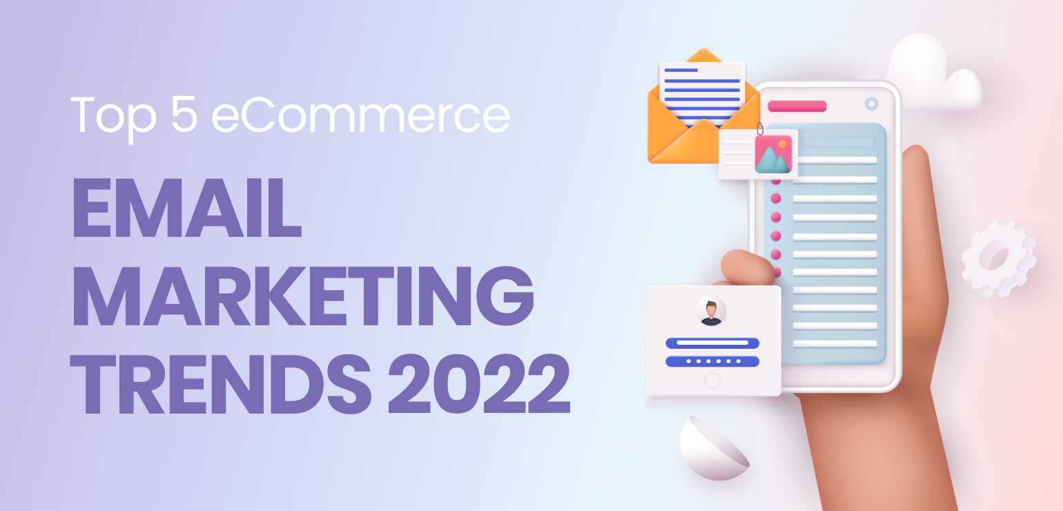 Top 5 eCommerce email Marketing Trends 2022